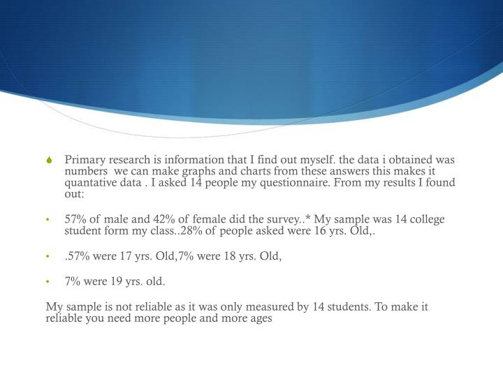 Primary research is information that I find out myself. the data