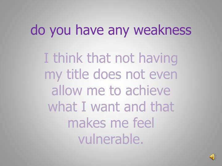do you have any weakness