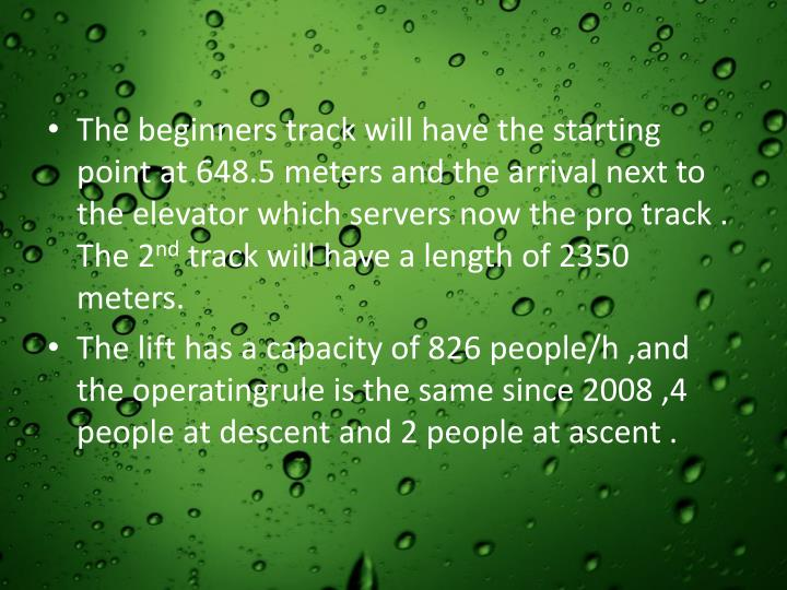 The beginners track will have the starting point at 648.5 meters and the arrival next to the elevator which servers now the pro track . The 2
