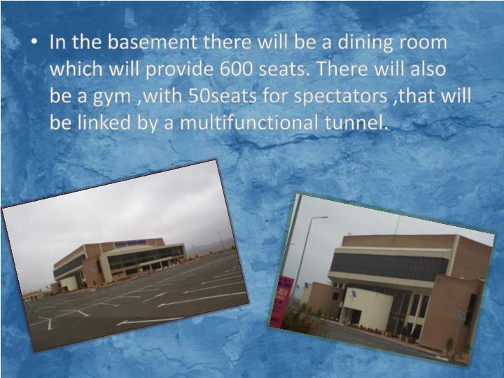 In the basement there will be a dining room which will provide 600 seats. There will also be a gym ,with 50seats for spectators ,that will be linked by a multifunctional tunnel.