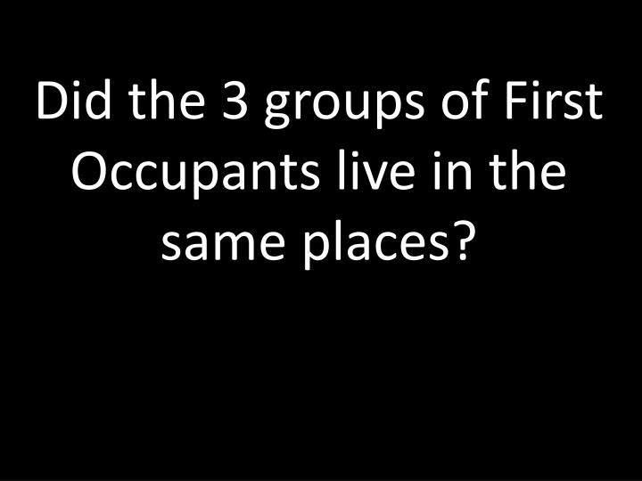 Did the 3 groups of First Occupants live in the same