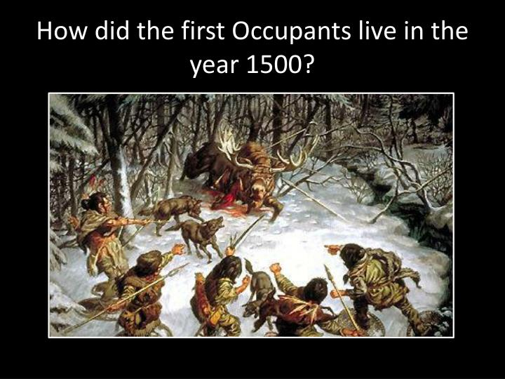 How did the first Occupants live in the year 1500?