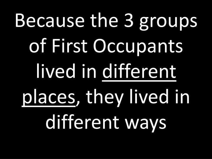 Because the 3 groups of First Occupants lived in