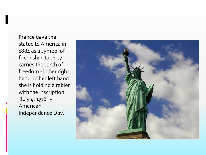 "France gave the statue to America in 1884 as a symbol of friendship. Liberty carries the torch of freedom - in her right hand. In her left hand she is holding a tablet with the inscription ""July 4, 1776"" - American Independence Day."
