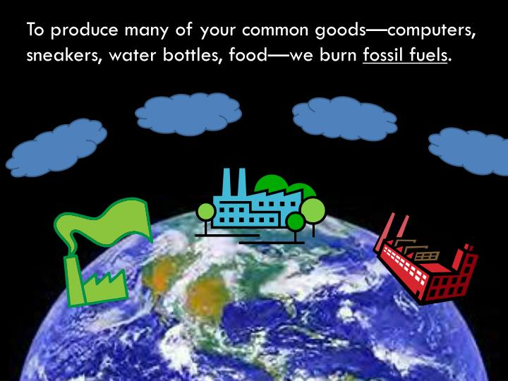 To produce many of your common goods—computers, sneakers, water bottles, food—we burn
