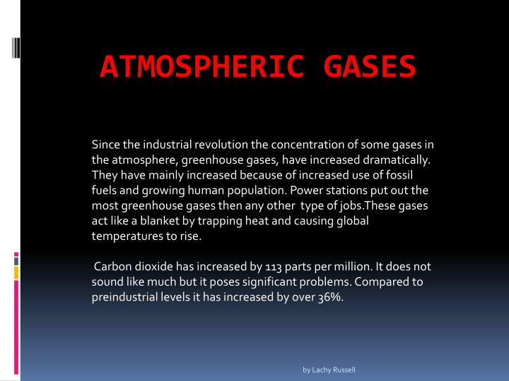 Since the industrial revolution the concentration of some gases in the atmosphere, greenhouse gases, have increased dramatically. They have mainly increased because of increased use of fossil fuels and growing human population. Power stations put out the most greenhouse gases then any other  type of