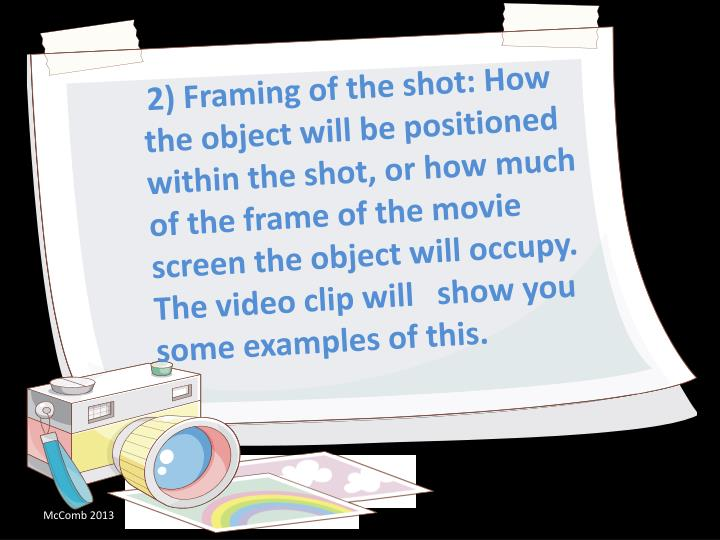 2) Framing of the shot: How the object will be positioned within the shot, or how much of the frame of the movie screen the object will occupy. The video clip will 	show you some examples of this.