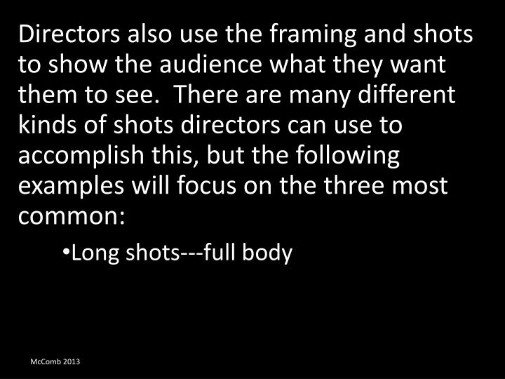 Directors also use the framing and shots to show the audience what they want them to see.  There are many different kinds of shots directors can use to accomplish this, but the following examples will focus on the three most common: