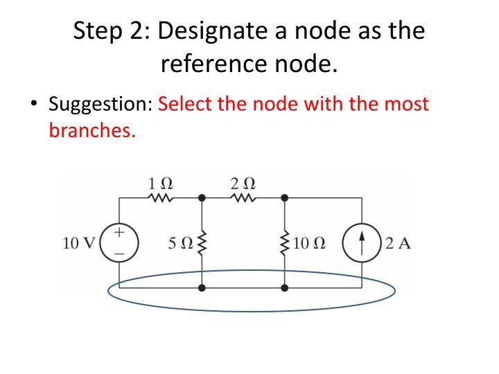 Step 2: Designate a node as the reference node.