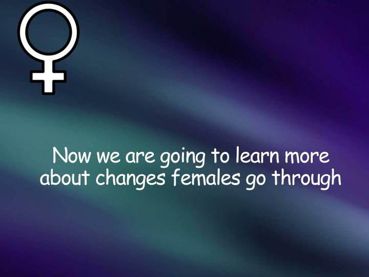 Now we are going to learn more about changes females go through