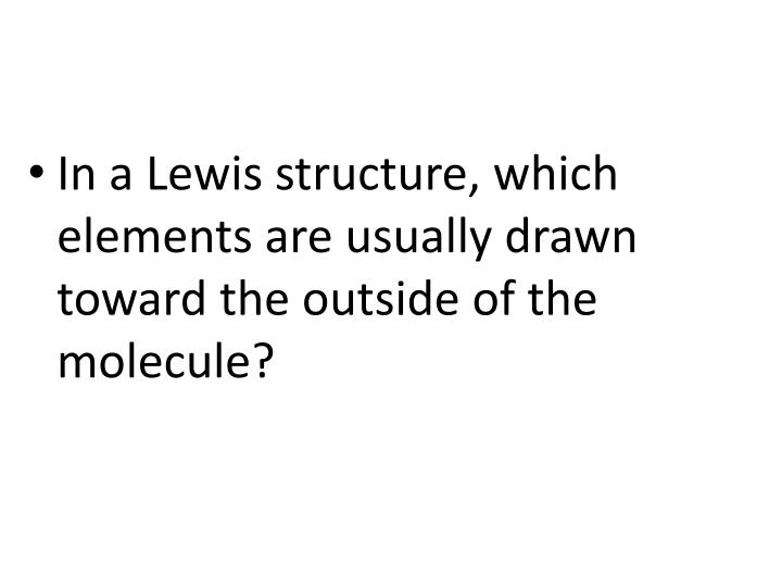 In a Lewis structure, which elements are usually drawn toward the outside of the molecule?