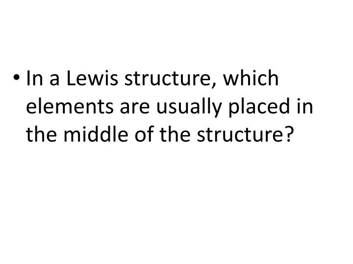 In a Lewis structure, which elements are usually placed in the middle of the structure?