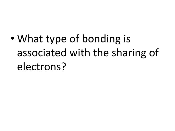 What type of bonding is associated with the sharing of electrons?