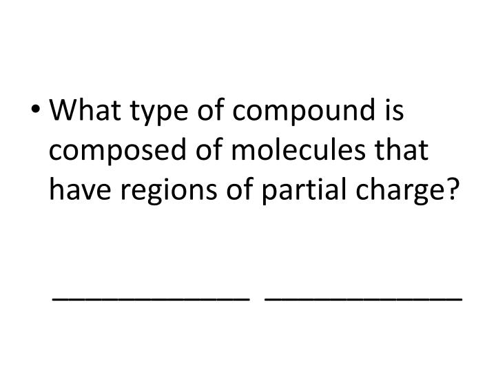 What type of compound is composed of molecules that have regions of partial charge?