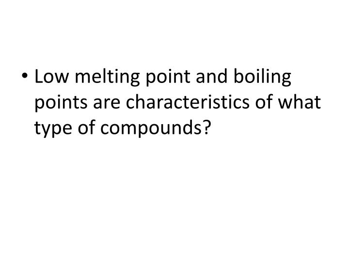 Low melting point and boiling points are characteristics of what type of compounds?
