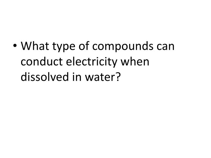 What type of compounds can conduct electricity when dissolved in water?