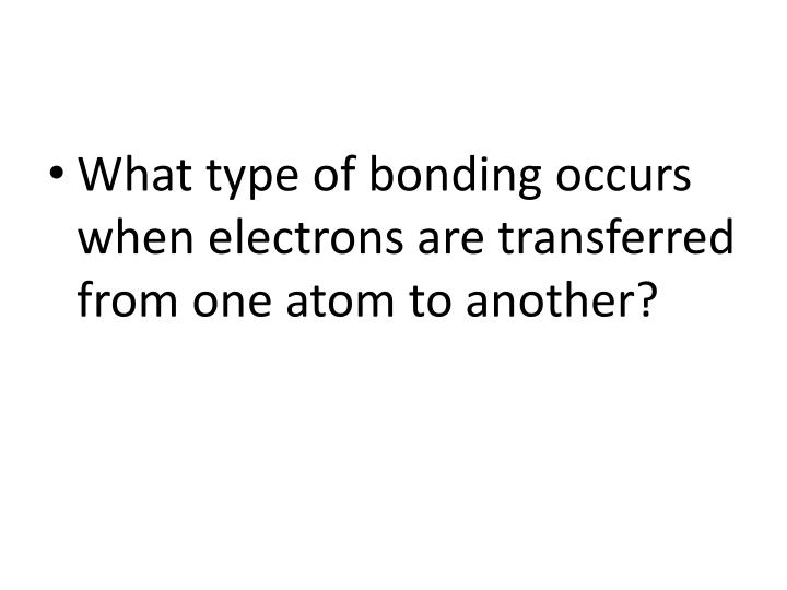 What type of bonding occurs when electrons are transferred