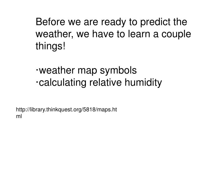 Before we are ready to predict the weather, we have to learn a couple things!