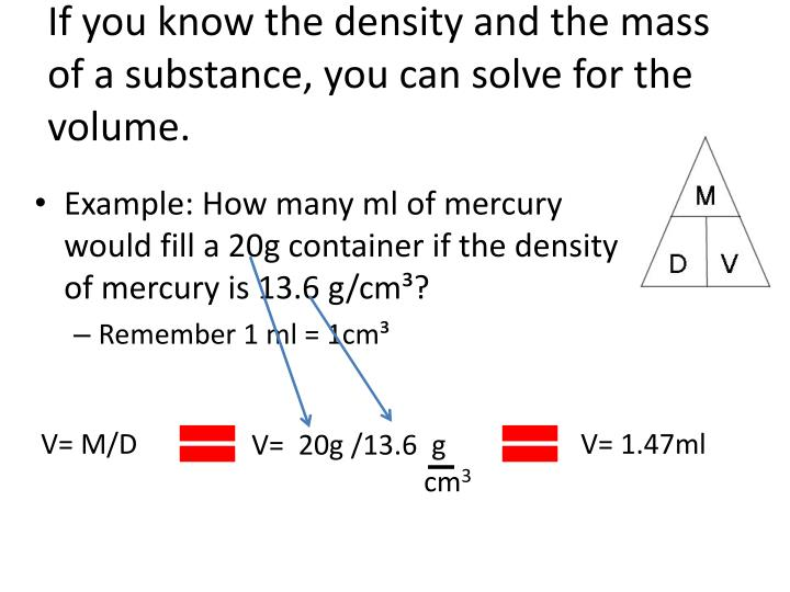 If you know the density and the mass of a substance, you can solve for the volume.