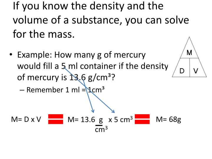 If you know the density and the volume of a substance, you can solve for the mass.