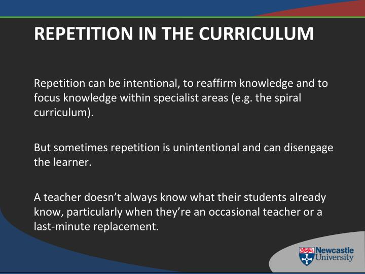 Repetition can be intentional, to reaffirm knowledge and to focus knowledge within specialist areas (e.g. the spiral curriculum).