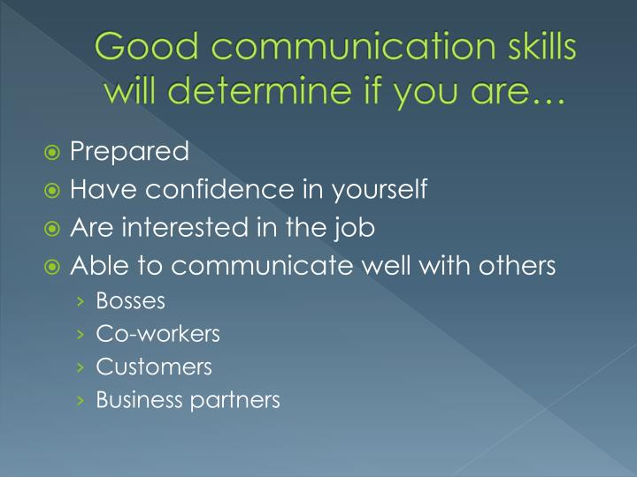 Good communication skills will determine if you are…