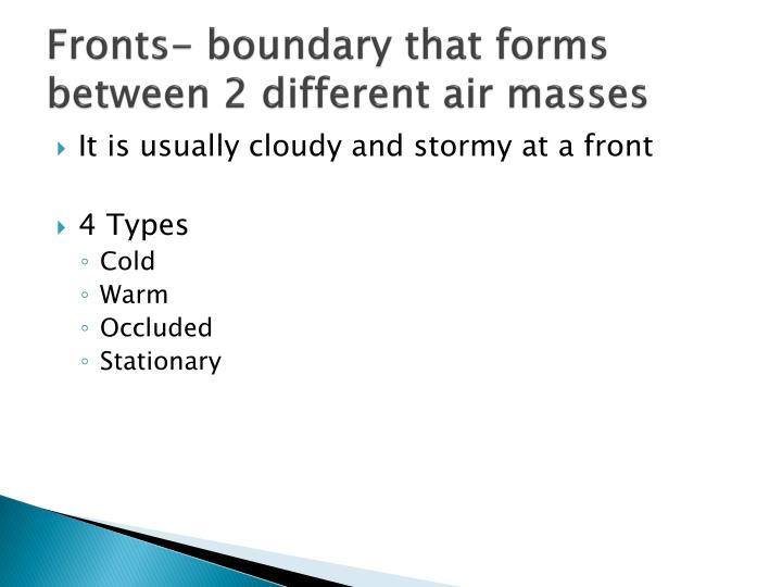 Fronts- boundary that forms between 2 different air masses