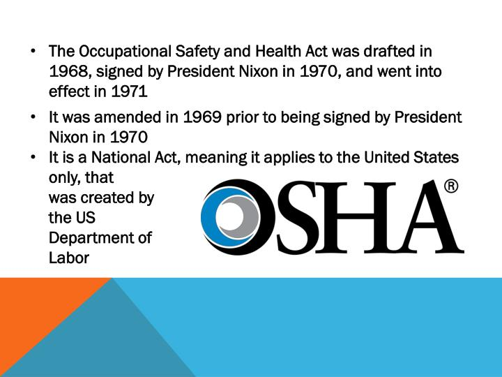 The Occupational Safety and Health Act was drafted in 1968, signed by President Nixon in 1970, and went into effect in 1971