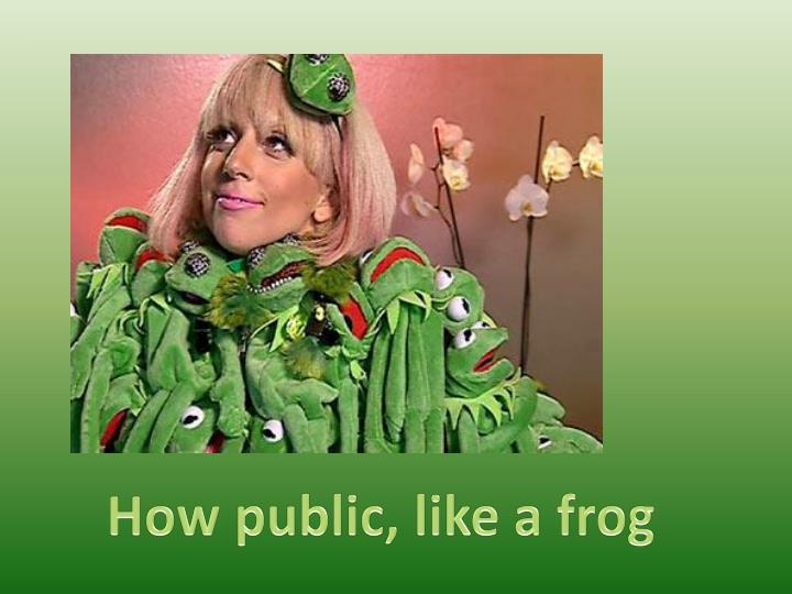 How public, like a frog