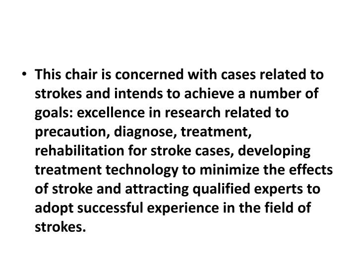 This chair is concerned with cases related to strokes and intends to achieve a number of goals: excellence in research related to precaution, diagnose, treatment, rehabilitation for stroke cases, developing treatment technology to minimize the effects of stroke and attracting qualified experts to adopt successful experience in the field of strokes.