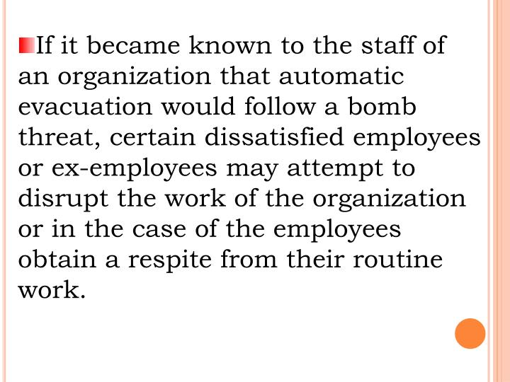 If it became known to the staff of an organization that automatic evacuation would follow a bomb threat, certain dissatisfied employees or ex-employees may attempt to disrupt the work of the organization or in the case of the employees obtain a respite from their routine work.