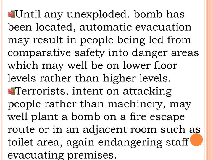 Until any unexploded. bomb has been located, automatic evacuation may result in people being led from comparative safety into danger areas which may well be on lower floor levels rather than higher levels.