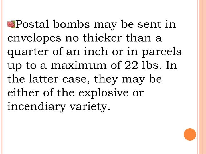Postal bombs may be sent in envelopes no thicker than a quarter of an inch or in parcels up to a maximum of 22 lbs. In the latter case, they may be either of the explosive or incendiary variety.