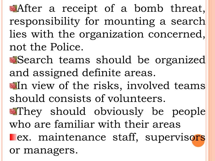 After a receipt of a bomb threat, responsibility for mounting a search lies with the organization concerned, not the Police.