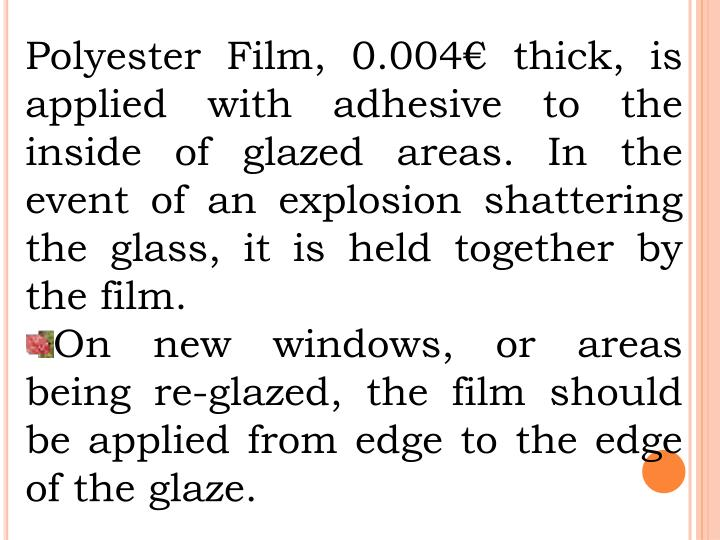 Polyester Film, 0.004€ thick, is applied with adhesive to the inside of glazed areas. In the event of an explosion shattering the glass, it is held together by the film.
