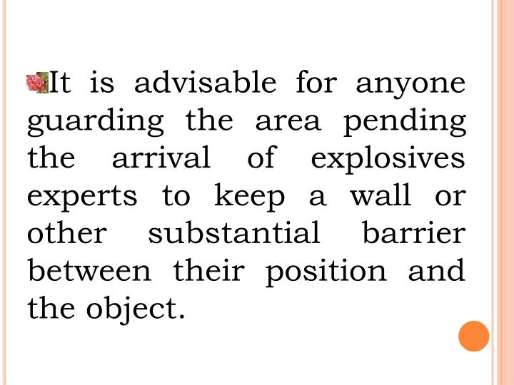 It is advisable for anyone guarding the area pending the arrival of explosives experts to keep a wall or other substantial barrier between their position and the object.