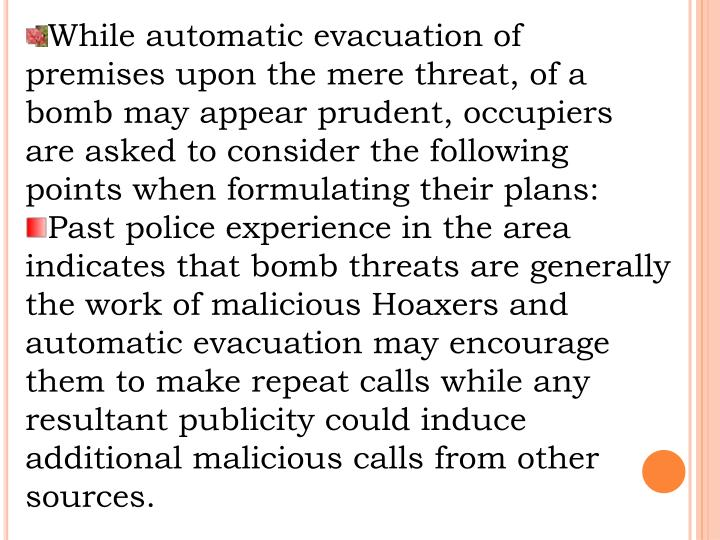 While automatic evacuation of premises upon the mere threat, of a bomb may appear prudent, occupiers are asked to consider the following points when formulating their plans: