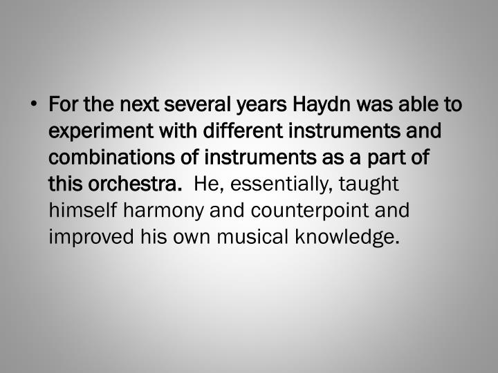 For the next several years Haydn was able to experiment with different instruments and combinations of instruments as a part of this orchestra.