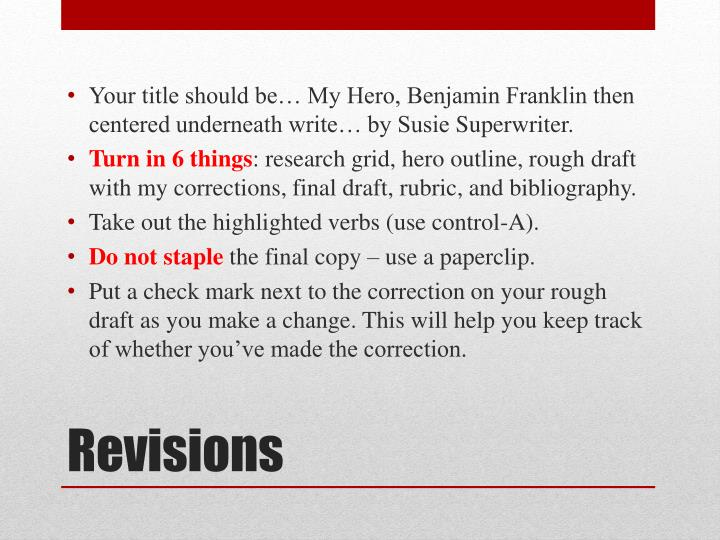 Your title should be… My Hero, Benjamin Franklin then centered underneath write… by Susie