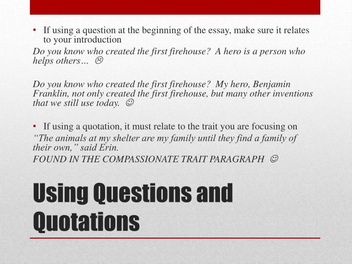 If using a question at the beginning of the essay, make sure it relates to your introduction
