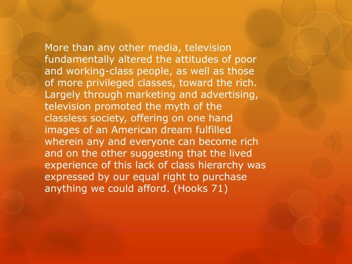 More than any other media, television fundamentally altered the attitudes of poor and working-class people, as well as those of more privileged classes, toward the rich. Largely through