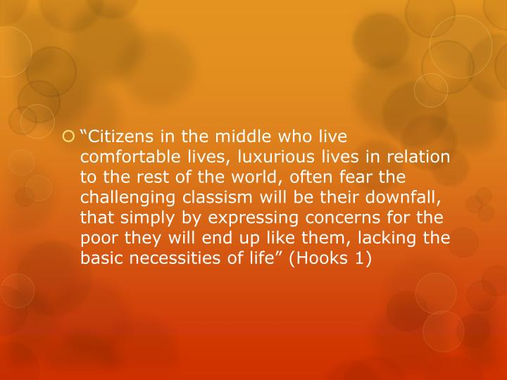 """""""Citizens in the middle who live comfortable lives, luxurious lives in relation to the rest of the world, often fear the challenging classism will be their downfall, that simply by expressing concerns for the poor they will end up like them, lacking the basic necessities of life"""" (Hooks 1)"""