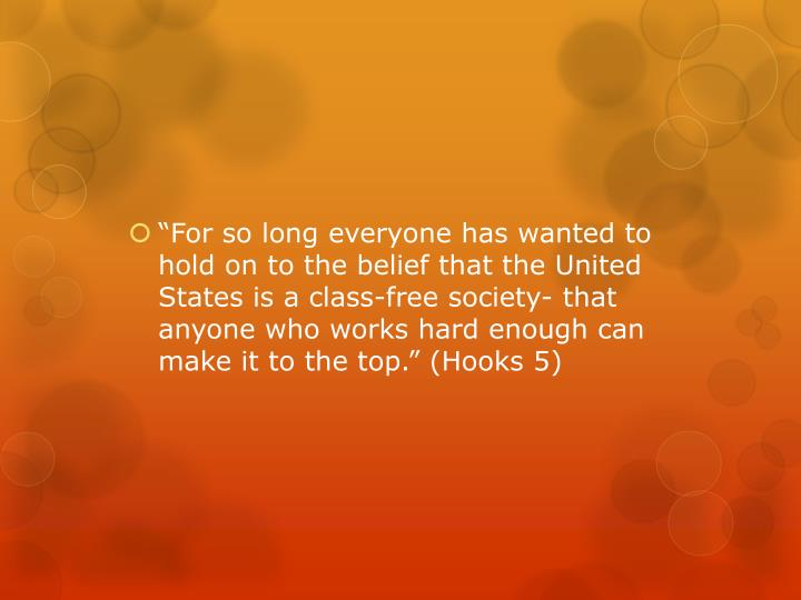 """""""For so long everyone has wanted to hold on to the belief that the United States is a class-free society- that anyone who works hard enough can make it to the top."""" (Hooks 5)"""
