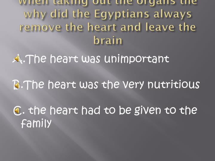 When taking out the organs the why did the Egyptians always remove the heart and leave the brain