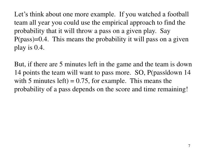 Let's think about one more example.  If you watched a football team all year you could use the empirical approach to find the probability that it will throw a pass on a given play.  Say P(pass)=0.4.  This means the probability it will pass on a given play is 0.4.