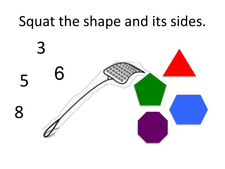 Squat the shape and its sides.
