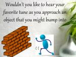 wouldn t you like to hear your favorite tune as you approach an object that you might bump into