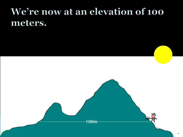 We're now at an elevation of 100 meters.