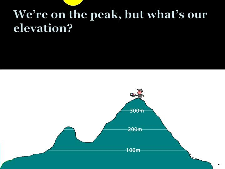 We're on the peak, but what's our elevation?