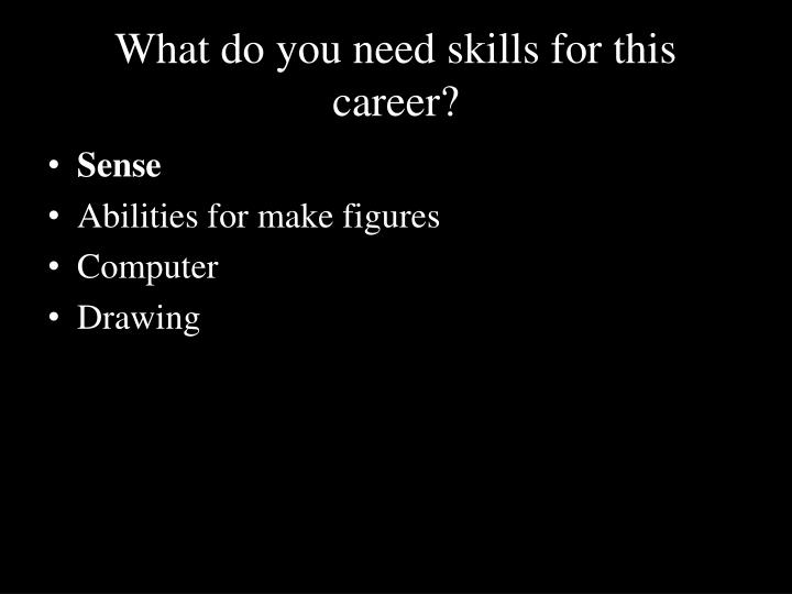 What do you need skills for this career?